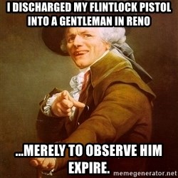 Joseph Ducreux - I discharged my flintlock pistol into a gentleman in Reno ...Merely to observe him expire.
