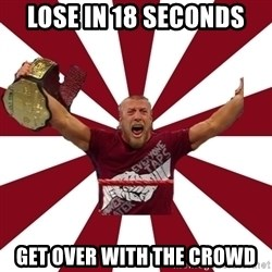 Daniel Bryan - lose in 18 seconds get over with the crowd