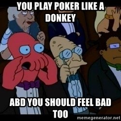 Zoidberg - You play poker like a donkey abd you should feel bad too