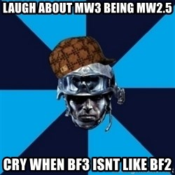 Scumbag Battlefield 3 Guy - Laugh about mw3 being mw2.5 cry when bf3 isnt like bf2