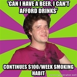 Scumbag...Jack22 - 'CAN I HAVE A BEER, I CAN'T AFFORD DRINKS' CONTINUES $100/WEEK SMOKING HABIT