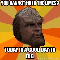 Courage Worf - You cannot hold the limes? Today is a good day to die.