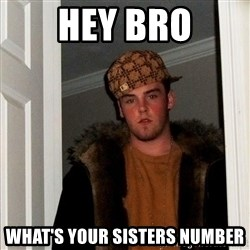 Scumbag Steve - hey bro what's your sisters number