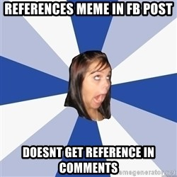 Annoying Facebook Girl - REFERENCES mEME IN fb POST dOESNT GET REFERENCE IN COMMENTS