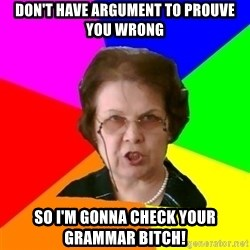 teacher - don't have argument to prouve you wrong so i'm gonna check your grammar bitch!