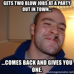 Good Guy Greg - Gets two blow jobs at a party out in town... ...comes back and gives you one.