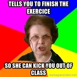 teacher - Tells you to finish the exercice So she can kick you out of class