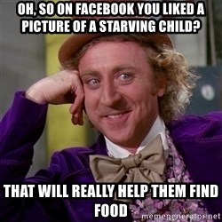 Willy Wonka - Oh, so on facebook you liked a picture of a starving chilD? That will really help them find food