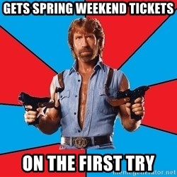 Chuck Norris  - gets spring weekend tickets on the first try