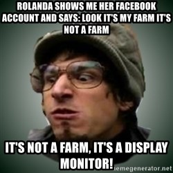 Threw It On The Ground - ROLanda shows me her facebook account and says: look it's my farm It's not a farm it's not a farm, it's a display monitor!