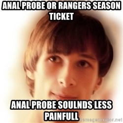 Typical Nicky 4 - Anal Probe or rangers season ticket anal probe soulnds less painfull
