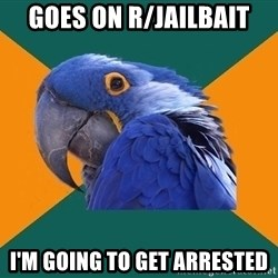 Paranoid Parrot - goes on r/jailbait i'm going to get arrested
