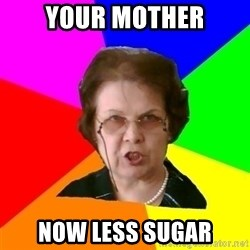 teacher - YOUR MOTHER NOW LESS SUGAR