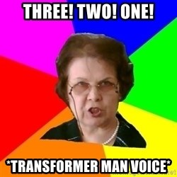 teacher - THREE! TWO! ONE! *TRANsformer man voice*