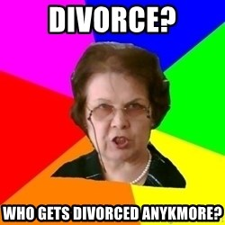 teacher - DIVORCE? WHO GETS DIVORCED ANYKMORE?