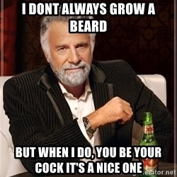 The Most Interesting Man In The World - i dont always grow a beard but when i do, you be your cock it's a nice one