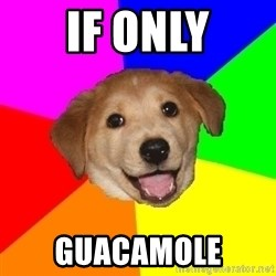 Advice Dog - if only guacamole