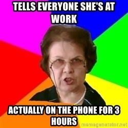 teacher - tells everyone she's at work actually on the phone for 3 hours