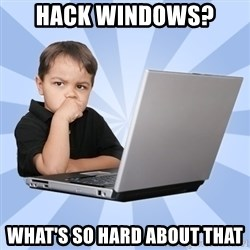 Programmers son - Hack windows?  What's so hard about that