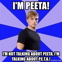 peetaaaaa - I'm Peeta! i'm not talking about peeta, i'm talking about p.e.t.a.!
