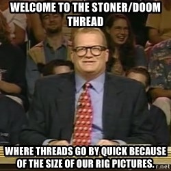 DrewCarey - WELCOME TO THE STONER/DOOM THREAD WHERE THREADS GO BY QUICK BECAUSE OF THE SIZE OF OUR RIG PICTURES.