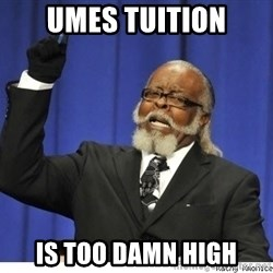 The tolerance is to damn high! - umes tuition is too damn high