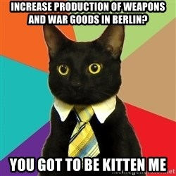 Business Cat - increase production of weapons and war goods in berlin? you got to be kitten me
