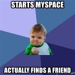 Success Kid - starts myspace actually finds a friend