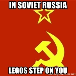In Soviet Russia - in soviet russia legos step on you