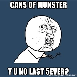 Y U No - cans of monster y u no last 5ever?