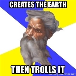 God - Creates the earth then trolls it