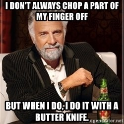 The Most Interesting Man In The World - i don't always chop a part of my finger off but when i do, i do it with a butter knife.