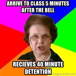 teacher - arrive to class 5 minutes after the bell recieves 40 minute detention