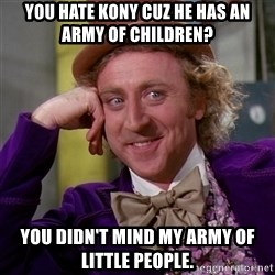 Willy Wonka - You hate Kony cuz he has an army of children? You didn't mind my army of little people.