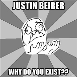 Whyyy??? - justin beiber why do you exist??