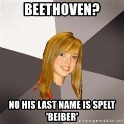 Musically Oblivious 8th Grader - Beethoven? No his last name is spelt 'Beiber'