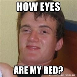 Really highguy - How eyes are my red?