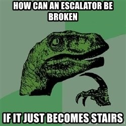 Philosoraptor - How can an escalator be broken if it just becomes stairs