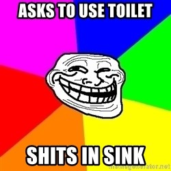 Trollface - Asks to use toilet Shits in sink