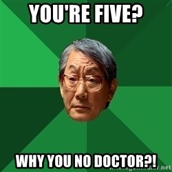 High Expectations Asian Father - You're five? Why you no doctor?!