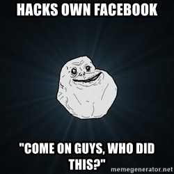 """Forever Alone - hacks own facebook """"come on guys, who did this?"""""""