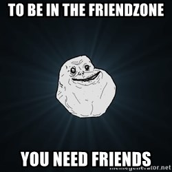 Forever Alone - To be in the friendzone You need friends