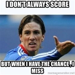 Fernando Torres - I don't always score But when i have the chance , i miss