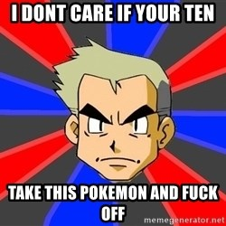 Professor Oak - I dont care if your ten Take thIs pokemon and Fuck off