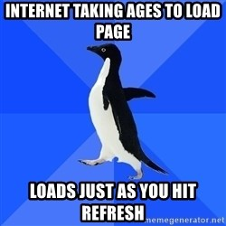 Socially Awkward Penguin - internet taking ages to load page loads just as you hit refresh