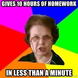 teacher - Gives 10 hours of homework in less than a minute