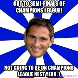 lampard - Got to semi-finals of champions league! Not going to be on champions league nest year :)