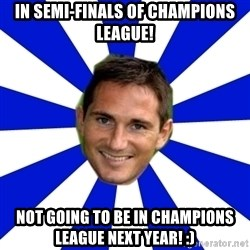 lampard - In semi-finals of champions league! Not going to be in champions league next year! :)