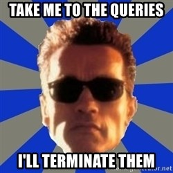 Terminator 2 - take me to the queries i'll terminate them