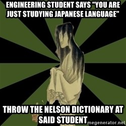 "Japanese Language Student Ghost - Engineering student says ""You are Just studying Japanese Language"" Throw the Nelson dictionary at said student"